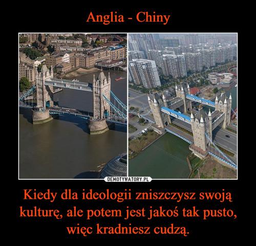 Anglia - Chiny Kiedy dla ideologii zniszczysz swoją kulturę, ale potem jest jakoś tak pusto, więc kradniesz cudzą.