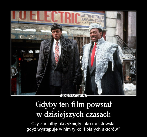Gdyby ten film powstałw dzisiejszych czasach – Czy zostałby okrzyknięty jako rasistowski,gdyż występuje w nim tylko 4 białych aktorów?