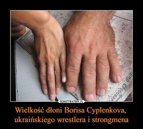 Wielkość dłoni Borisa Cyplenkova, ukraińskiego wrestlera i strongmena –