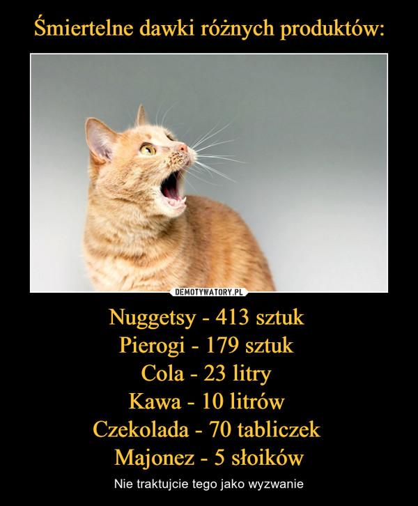 Nuggetsy - 413 sztuk Pierogi - 179 sztuk Cola - 23 litry Kawa - 10 litrów Czekolada - 70 tabliczek Majonez - 5 słoików – Nie traktujcie tego jako wyzwanie