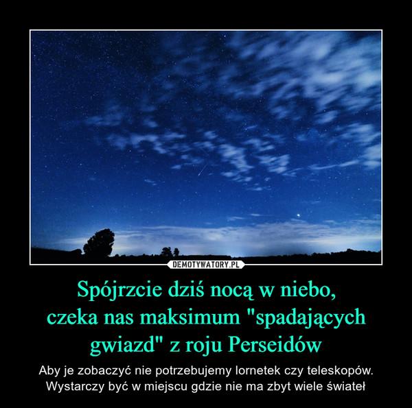 """Spójrzcie dziś nocą w niebo,czeka nas maksimum """"spadającychgwiazd"""" z roju Perseidów – Aby je zobaczyć nie potrzebujemy lornetek czy teleskopów. Wystarczy być w miejscu gdzie nie ma zbyt wiele świateł"""
