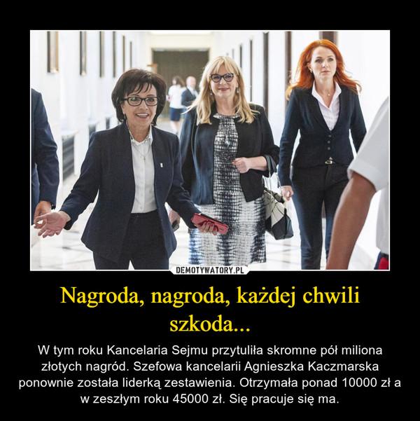 Nagroda, nagroda, każdej chwili szkoda... – W tym roku Kancelaria Sejmu przytuliła skromne pół miliona złotych nagród. Szefowa kancelarii Agnieszka Kaczmarska ponownie została liderką zestawienia. Otrzymała ponad 10000 zł a w zeszłym roku 45000 zł. Się pracuje się ma.