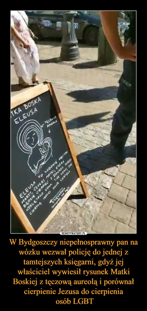W Bydgoszczy niepełnosprawny pan na wózku wezwał policję do jednej z tamtejszych księgarni, gdyż jej właściciel wywiesił rysunek Matki Boskiej z tęczową aureolą i porównał cierpienie Jezusa do cierpienia osób LGBT –