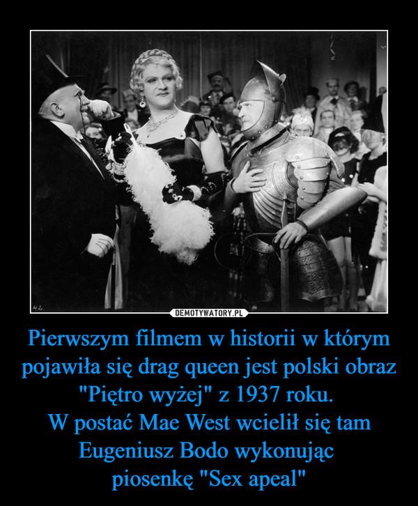 """Pierwszym filmem w historii w którym pojawiła się drag queen jest polski obraz """"Piętro wyżej"""" z 1937 roku. W postać Mae West wcielił się tam Eugeniusz Bodo wykonując piosenkę """"Sex apeal"""" –"""