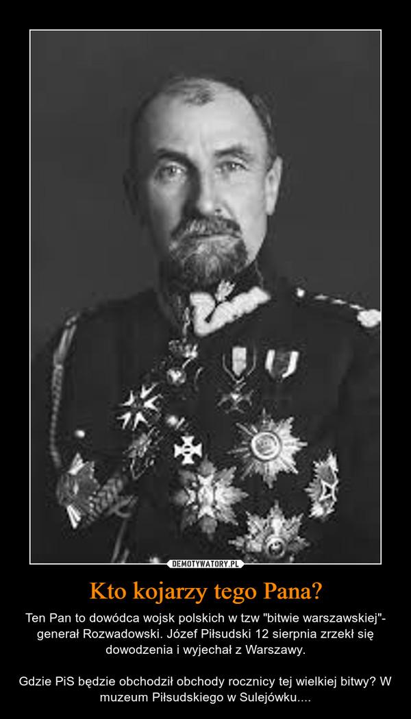 """Kto kojarzy tego Pana? – Ten Pan to dowódca wojsk polskich w tzw """"bitwie warszawskiej""""- generał Rozwadowski. Józef Piłsudski 12 sierpnia zrzekł się dowodzenia i wyjechał z Warszawy.Gdzie PiS będzie obchodził obchody rocznicy tej wielkiej bitwy? W muzeum Piłsudskiego w Sulejówku...."""