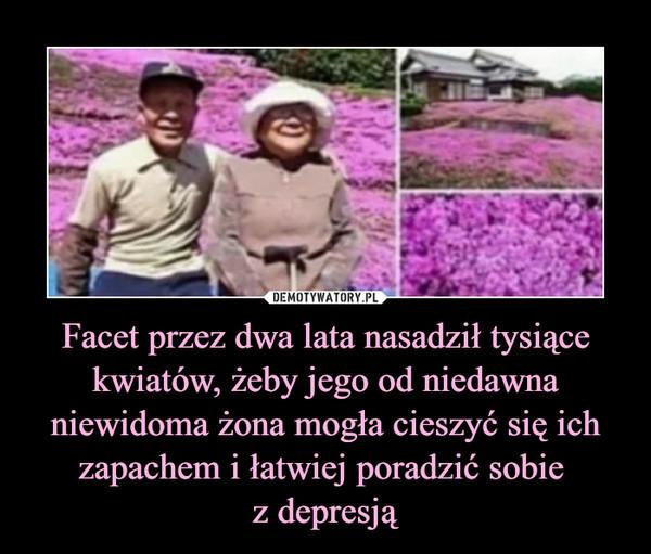 Facet przez dwa lata nasadził tysiące kwiatów, żeby jego od niedawna niewidoma żona mogła cieszyć się ich zapachem i łatwiej poradzić sobie z depresją –