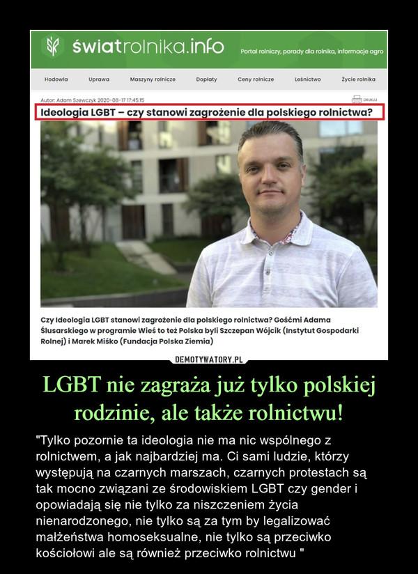 """LGBT nie zagraża już tylko polskiej rodzinie, ale także rolnictwu! – """"Tylko pozornie ta ideologia nie ma nic wspólnego z rolnictwem, a jak najbardziej ma. Ci sami ludzie, którzy występują na czarnych marszach, czarnych protestach są tak mocno związani ze środowiskiem LGBT czy gender i opowiadają się nie tylko za niszczeniem życia nienarodzonego, nie tylko są za tym by legalizować małżeństwa homoseksualne, nie tylko są przeciwko kościołowi ale są również przeciwko rolnictwu """""""