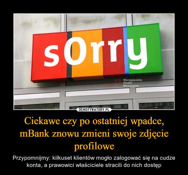 Ciekawe czy po ostatniej wpadce, mBank znowu zmieni swoje zdjęcie profilowe – Przypomnijmy: kilkuset klientów mogło zalogować się na cudze konta, a prawowici właściciele stracili do nich dostęp