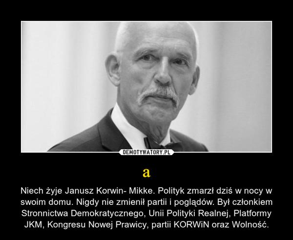 a – Niech żyje Janusz Korwin- Mikke. Polityk zmarzł dziś w nocy w swoim domu. Nigdy nie zmienił partii i poglądów. Był członkiem Stronnictwa Demokratycznego, Unii Polityki Realnej, Platformy JKM, Kongresu Nowej Prawicy, partii KORWiN oraz Wolność.