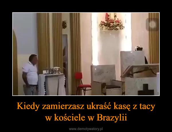 Kiedy zamierzasz ukraść kasę z tacyw kościele w Brazylii –