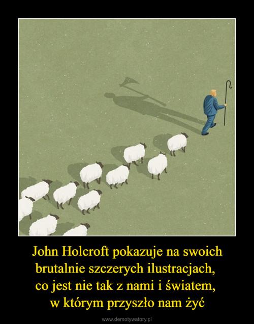 John Holcroft pokazuje na swoich brutalnie szczerych ilustracjach,  co jest nie tak z nami i światem,  w którym przyszło nam żyć