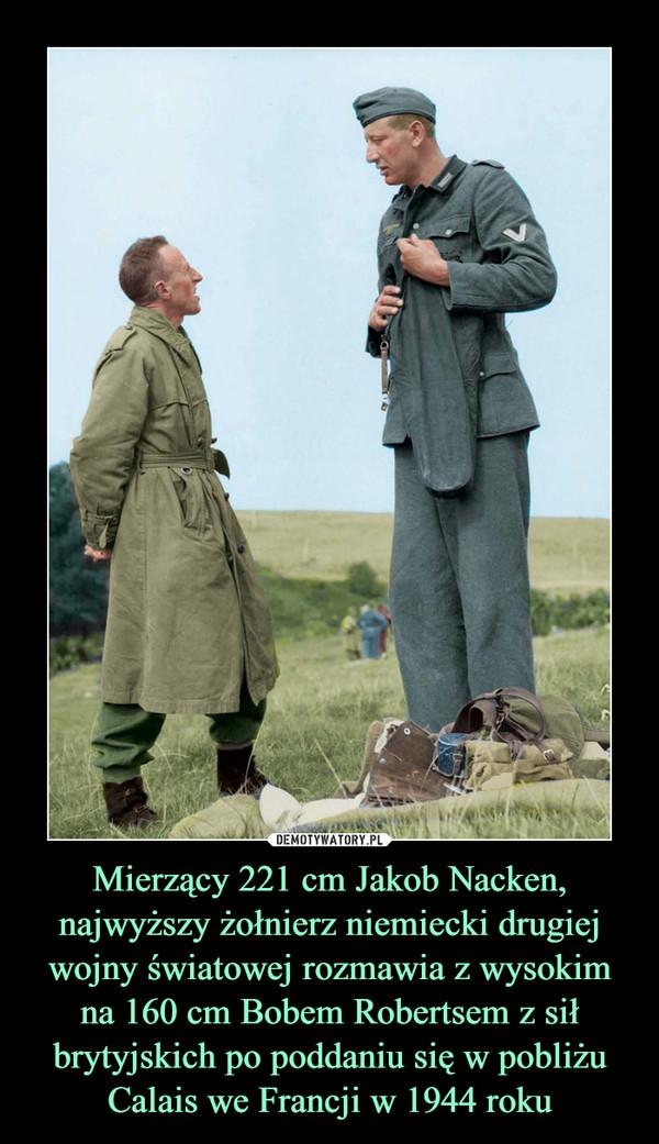 Mierzący 221 cm Jakob Nacken, najwyższy żołnierz niemiecki drugiej wojny światowej rozmawia z wysokim na 160 cm Bobem Robertsem z sił brytyjskich po poddaniu się w pobliżu Calais we Francji w 1944 roku –
