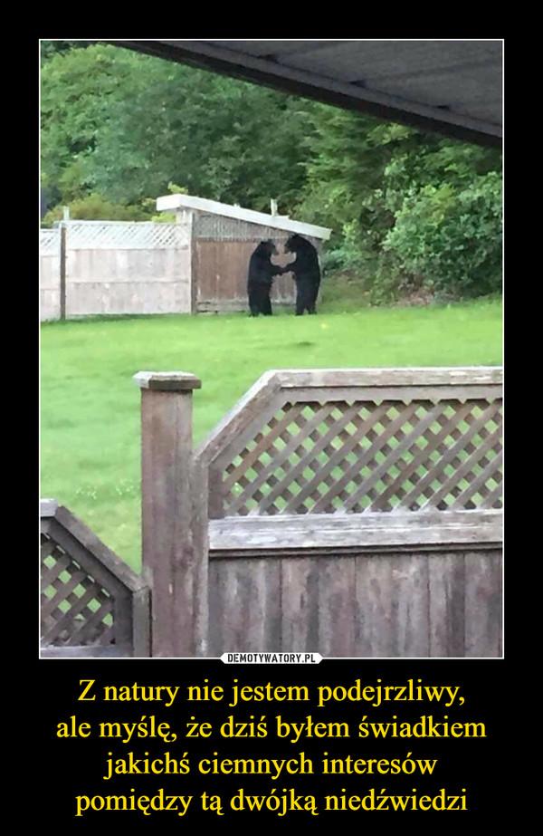 Z natury nie jestem podejrzliwy,ale myślę, że dziś byłem świadkiemjakichś ciemnych interesówpomiędzy tą dwójką niedźwiedzi –
