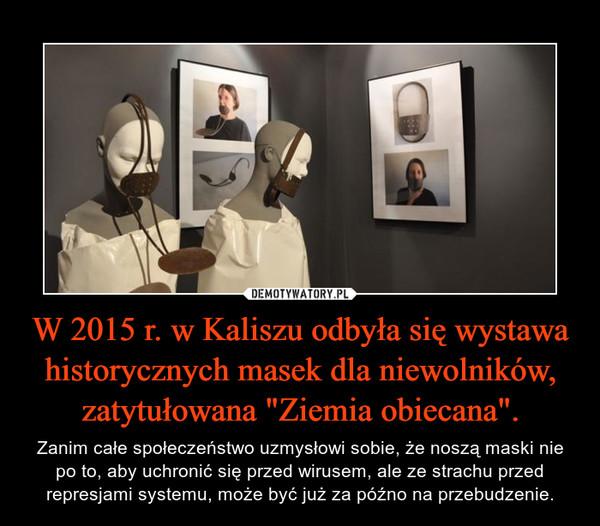 """W 2015 r. w Kaliszu odbyła się wystawa historycznych masek dla niewolników, zatytułowana """"Ziemia obiecana"""". – Zanim całe społeczeństwo uzmysłowi sobie, że noszą maski nie po to, aby uchronić się przed wirusem, ale ze strachu przed represjami systemu, może być już za późno na przebudzenie."""