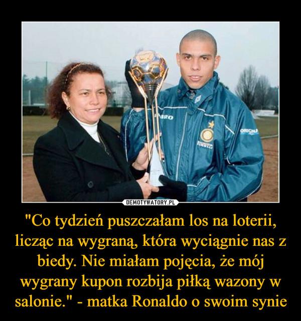 """""""Co tydzień puszczałam los na loterii, licząc na wygraną, która wyciągnie nas z biedy. Nie miałam pojęcia, że mój wygrany kupon rozbija piłką wazony w salonie."""" - matka Ronaldo o swoim synie –"""