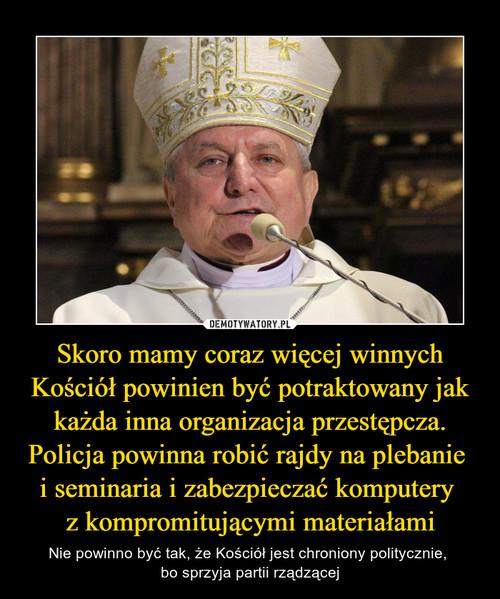 Skoro mamy coraz więcej winnych Kościół powinien być potraktowany jak każda inna organizacja przestępcza. Policja powinna robić rajdy na plebanie  i seminaria i zabezpieczać komputery  z kompromitującymi materiałami