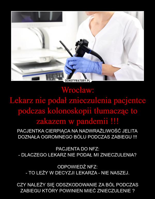Wrocław:Lekarz nie podał znieczulenia pacjentce podczas kolonoskopii tłumacząc to zakazem w pandemii !!! – PACJENTKA CIERPIĄCA NA NADWRAŻLIWOŚĆ JELITA DOZNAŁA OGROMNEGO BÓLU PODCZAS ZABIEGU !!!PACJENTA DO NFZ:- DLACZEGO LEKARZ NIE PODAŁ MI ZNIECZULENIA?ODPOWIEDŹ NFZ:- TO LEŻY W DECYZJI LEKARZA - NIE NASZEJ.CZY NALEŻY SIĘ ODSZKODOWANIE ZA BÓL PODCZAS ZABIEGU KTÓRY POWINIEN MIEĆ ZNIECZULENIE ?