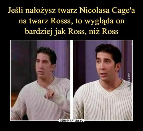 Jeśli nałożysz twarz Nicolasa Cage'a na twarz Rossa, to wygląda on bardziej jak Ross, niż Ross