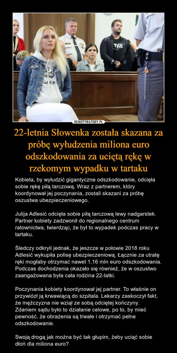 22-letnia Słowenka została skazana za próbę wyłudzenia miliona euro odszkodowania za uciętą rękę w rzekomym wypadku w tartaku – Kobieta, by wyłudzić gigantyczne odszkodowanie, odcięła sobie rękę piłą tarczową. Wraz z partnerem, który koordynował jej poczynania, zostali skazani za próbę oszustwa ubezpieczeniowego.Julija Adlesić odcięła sobie piłą tarczową lewy nadgarstek. Partner kobiety zadzwonił do regionalnego centrum ratownictwa, twierdząc, że był to wypadek podczas pracy w tartaku.Śledczy odkryli jednak, że jeszcze w połowie 2018 roku Adlesić wykupiła polisę ubezpieczeniową. Łącznie za utratę ręki mogłaby otrzymać nawet 1,16 mln euro odszkodowania. Podczas dochodzenia okazało się również, że w oszustwo zaangażowana była cała rodzina 22-latki.Poczynania kobiety koordynował jej partner. To właśnie on przywiózł ją krwawiącą do szpitala. Lekarzy zaskoczył fakt, że mężczyzna nie wziął ze sobą odciętej kończyny. Zdaniem sądu było to działanie celowe, po to, by mieć pewność, że obrażenia są trwałe i otrzymać pełne odszkodowanie.Swoją drogą jak można być tak głupim, żeby uciąć sobie dłoń dla miliona euro?