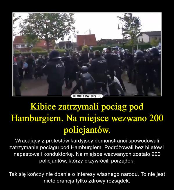 Kibice zatrzymali pociąg pod Hamburgiem. Na miejsce wezwano 200 policjantów. – Wracający z protestów kurdyjscy demonstranci spowodowali zatrzymanie pociągu pod Hamburgiem. Podróżowali bez biletów i napastowali konduktorkę. Na miejsce wezwanych zostało 200 policjantów, którzy przywrócili porządek.Tak się kończy nie dbanie o interesy własnego narodu. To nie jest nietolerancja tylko zdrowy rozsądek.
