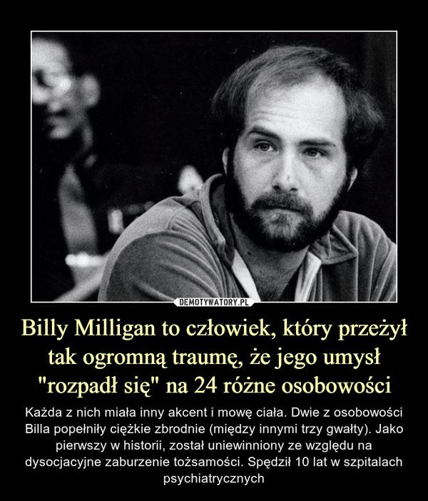 """Billy Milligan to człowiek, który przeżył tak ogromną traumę, że jego umysł """"rozpadł się"""" na 24 różne osobowości – Każda z nich miała inny akcent i mowę ciała. Dwie z osobowości Billa popełniły ciężkie zbrodnie (między innymi trzy gwałty). Jako pierwszy w historii, został uniewinniony ze względu na dysocjacyjne zaburzenie tożsamości. Spędził 10 lat w szpitalach psychiatrycznych"""