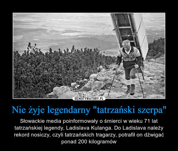 """Nie żyje legendarny """"tatrzański szerpa"""" – Słowackie media poinformowały o śmierci w wieku 71 lat tatrzańskiej legendy, Ladislava Kulanga. Do Ladislava należy rekord nosiczy, czyli tatrzańskich tragarzy, potrafił on dźwigać ponad 200 kilogramów"""