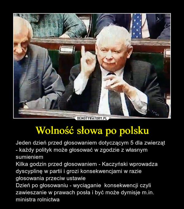 Wolność słowa po polsku – Jeden dzień przed głosowaniem dotyczącym 5 dla zwierząt - każdy polityk może głosować w zgodzie z własnym sumieniemKilka godzin przed głosowaniem - Kaczyński wprowadza dyscyplinę w partii i grozi konsekwencjami w razie głosowania przeciw ustawie Dzień po głosowaniu - wyciąganie  konsekwencji czyli zawieszanie w prawach posła i być może dymisje m.in. ministra rolnictwa