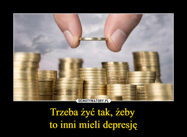 Trzeba żyć tak, żeby to inni mieli depresję –