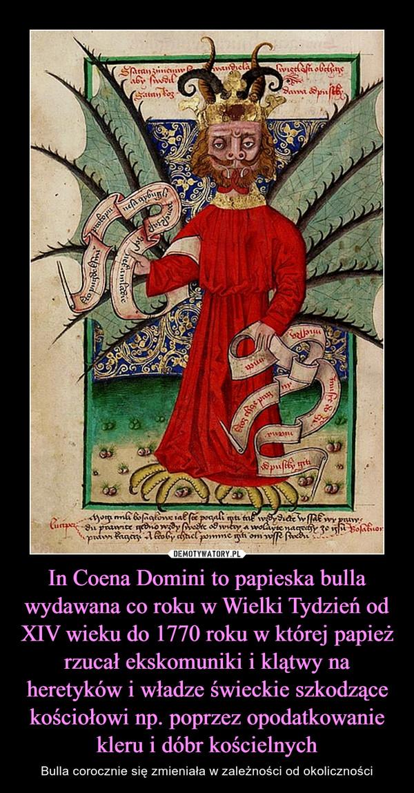 In Coena Domini to papieska bulla wydawana co roku w Wielki Tydzień od XIV wieku do 1770 roku w której papież rzucał ekskomuniki i klątwy na heretyków i władze świeckie szkodzące kościołowi np. poprzez opodatkowanie kleru i dóbr kościelnych – Bulla corocznie się zmieniała w zależności od okoliczności