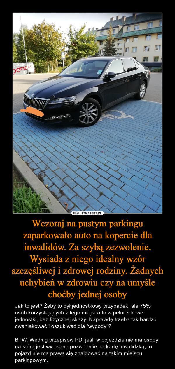 """Wczoraj na pustym parkingu zaparkowało auto na kopercie dla inwalidów. Za szybą zezwolenie. Wysiada z niego idealny wzór szczęśliwej i zdrowej rodziny. Żadnych uchybień w zdrowiu czy na umyśle choćby jednej osoby – Jak to jest? Żeby to był jednostkowy przypadek, ale 75% osób korzystających z tego miejsca to w pełni zdrowe jednostki, bez fizycznej skazy. Naprawdę trzeba tak bardzo cwaniakować i oszukiwać dla """"wygody""""?BTW. Według przepisów PD, jeśli w pojeździe nie ma osoby na którą jest wypisane pozwolenie na kartę inwalidzką, to pojazd nie ma prawa się znajdować na takim miejscu parkingowym."""
