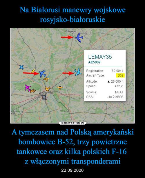 Na Białorusi manewry wojskowe rosyjsko-białoruskie A tymczasem nad Polską amerykański bombowiec B-52, trzy powietrzne tankowce oraz kilka polskich F-16  z włączonymi transponderami