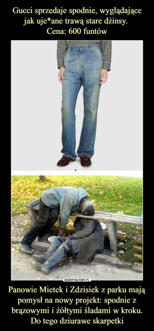 Gucci sprzedaje spodnie, wyglądające jak uje*ane trawą stare dżinsy.  Cena: 600 funtów Panowie Mietek i Zdzisiek z parku mają pomysł na nowy projekt: spodnie z brązowymi i żółtymi śladami w kroku. Do tego dziurawe skarpetki