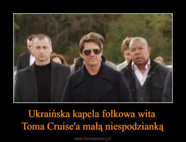 Ukraińska kapela folkowa wita Toma Cruise'a małą niespodzianką –