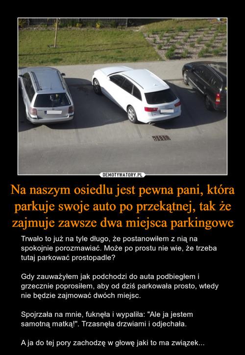 Na naszym osiedlu jest pewna pani, która parkuje swoje auto po przekątnej, tak że zajmuje zawsze dwa miejsca parkingowe