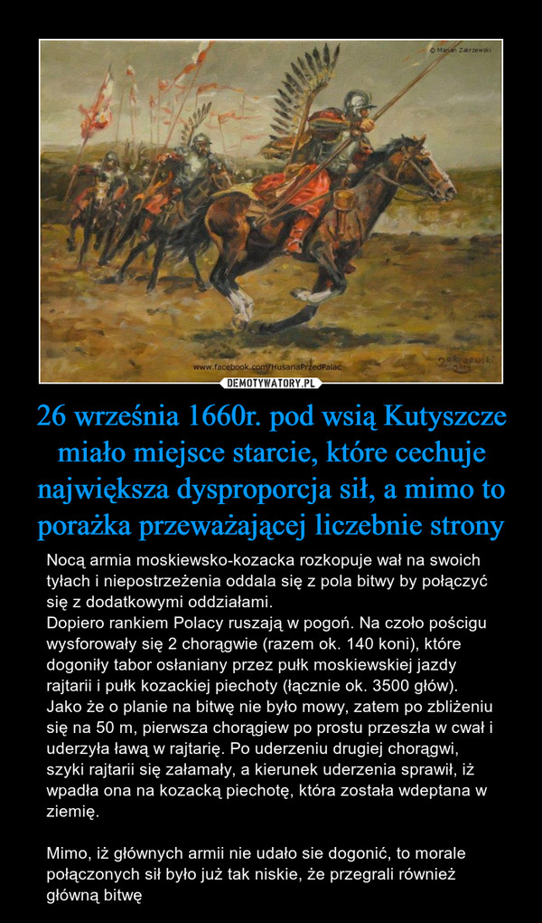 26 września 1660r. pod wsią Kutyszcze miało miejsce starcie, które cechuje największa dysproporcja sił, a mimo to porażka przeważającej liczebnie strony – Nocą armia moskiewsko-kozacka rozkopuje wał na swoich tyłach i niepostrzeżenia oddala się z pola bitwy by połączyć się z dodatkowymi oddziałami. Dopiero rankiem Polacy ruszają w pogoń. Na czoło pościgu wysforowały się 2 chorągwie (razem ok. 140 koni), które dogoniły tabor osłaniany przez pułk moskiewskiej jazdy rajtarii i pułk kozackiej piechoty (łącznie ok. 3500 głów). Jako że o planie na bitwę nie było mowy, zatem po zbliżeniu się na 50 m, pierwsza chorągiew po prostu przeszła w cwał i uderzyła ławą w rajtarię. Po uderzeniu drugiej chorągwi, szyki rajtarii się załamały, a kierunek uderzenia sprawił, iż wpadła ona na kozacką piechotę, która została wdeptana w ziemię.Mimo, iż głównych armii nie udało sie dogonić, to morale połączonych sił było już tak niskie, że przegrali również główną bitwę