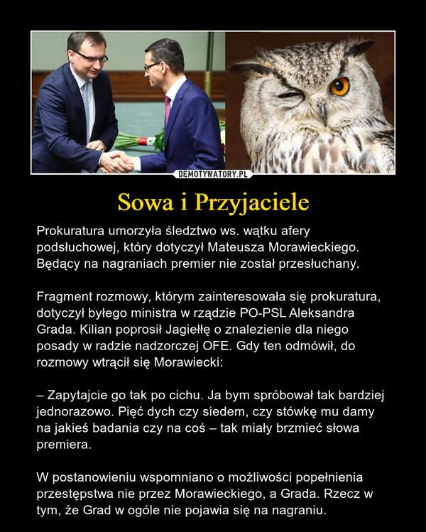 Sowa i Przyjaciele – Prokuratura umorzyła śledztwo ws. wątku afery podsłuchowej, który dotyczył Mateusza Morawieckiego. Będący na nagraniach premier nie został przesłuchany.Fragment rozmowy, którym zainteresowała się prokuratura, dotyczył byłego ministra w rządzie PO-PSL Aleksandra Grada. Kilian poprosił Jagiełłę o znalezienie dla niego posady w radzie nadzorczej OFE. Gdy ten odmówił, do rozmowy wtrącił się Morawiecki:– Zapytajcie go tak po cichu. Ja bym spróbował tak bardziej jednorazowo. Pięć dych czy siedem, czy stówkę mu damy na jakieś badania czy na coś – tak miały brzmieć słowa premiera.W postanowieniu wspomniano o możliwości popełnienia przestępstwa nie przez Morawieckiego, a Grada. Rzecz w tym, że Grad w ogóle nie pojawia się na nagraniu.