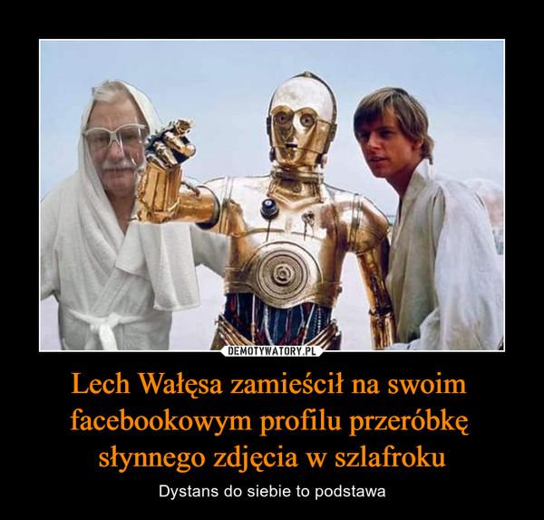 Lech Wałęsa zamieścił na swoim facebookowym profilu przeróbkę słynnego zdjęcia w szlafroku – Dystans do siebie to podstawa