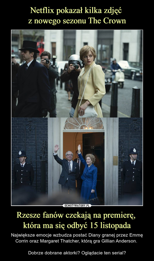 Rzesze fanów czekają na premierę, która ma się odbyć 15 listopada – Największe emocje wzbudza postać Diany granej przez Emmę Corrin oraz Margaret Thatcher, którą gra Gillian Anderson. Dobrze dobrane aktorki? Oglądacie ten serial?