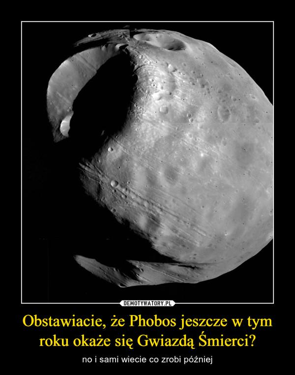 Obstawiacie, że Phobos jeszcze w tym roku okaże się Gwiazdą Śmierci? – no i sami wiecie co zrobi później