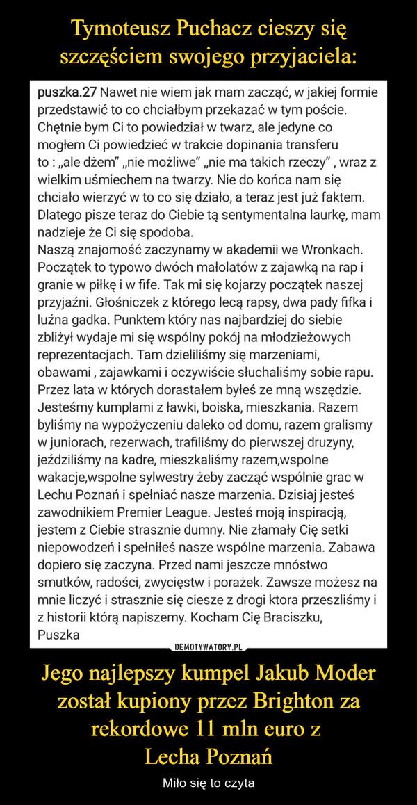 """Jego najlepszy kumpel Jakub Moder został kupiony przez Brighton za rekordowe 11 mln euro z Lecha Poznań – Miło się to czyta puszka.27 Nawet nie wiem jak mam zacząć, w jakiej formie przedstawić to co chciałbym przekazać w tym poście. Chętnie bym Ci to powiedział w twarz, ale jedyne co mogłem Ci powiedzieć w trakcie dopinania transferu to : """"ale dżem"""" """"nie możliwe"""" """"nie ma takich rzeczy"""" , wraz z wielkim uśmiechem na twarzy. Nie do końca nam się chciało wierzyć w to co się działo, a teraz jest już faktem. Dlatego pisze teraz do Ciebie tą sentymentalna laurkę, mam nadzieje że Ci się spodoba. Naszą znajomość zaczynamy w akademii we Wronkach. Początek to typowo dwóch małolatów z zajawką na rap i granie w piłkę i w fife. Tak mi się kojarzy początek naszej przyjaźni. Głośniczek z którego lecą rapsy, dwa pady fifka i luźna gadka. Punktem który nas najbardziej do siebie zbliżył wydaje mi się wspólny pokój na młodzieżowych reprezentacjach. Tam dzieliliśmy się marzeniami, obawami , zajawkami i oczywiście słuchaliśmy sobie rapu. Przez lata w których dorastałem byłeś ze mną wszędzie. Jesteśmy kumplami z ławki, boiska, mieszkania. Razem byliśmy na wypożyczeniu daleko od domu, razem gralismy w juniorach, rezerwach, trafiliśmy do pierwszej druzyny, jeździliśmy na kadre, mieszkaliśmy razem,wspolne wakacje,wspolne sylwestry żeby zacząć wspólnie grac w Lechu Poznań i spełniać nasze marzenia. Dzisiaj jesteś zawodnikiem Premier League. Jesteś moją inspiracją, jestem z Ciebie strasznie dumny. Nie złamały Cię setki niepowodzeń i spełniłeś nasze wspólne marzenia. Zabawa dopiero się zaczyna. Przed nami jeszcze mnóstwo smutków, radości, zwycięstw i porażek. Zawsze możesz na mnie liczyć i strasznie się ciesze z drogi ktora przeszliśmy i z historii którą napiszemy. Kocham Cię Braciszku, Puszka"""