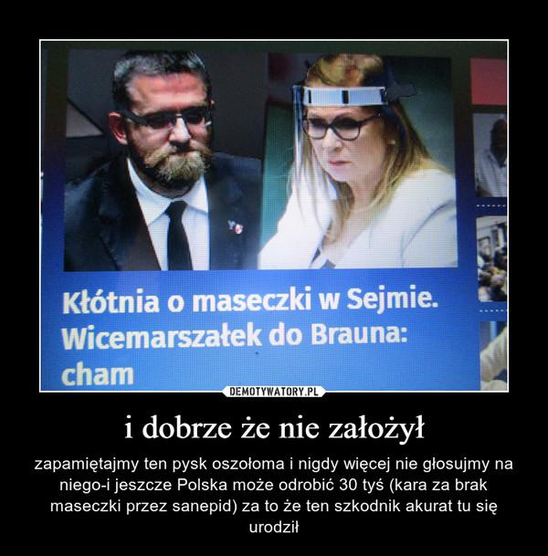 i dobrze że nie założył – zapamiętajmy ten pysk oszołoma i nigdy więcej nie głosujmy na niego-i jeszcze Polska może odrobić 30 tyś (kara za brak maseczki przez sanepid) za to że ten szkodnik akurat tu się urodził