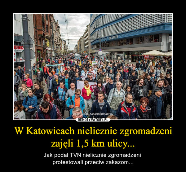W Katowicach nielicznie zgromadzeni zajęli 1,5 km ulicy... – Jak podał TVN nielicznie zgromadzeni protestowali przeciw zakazom...