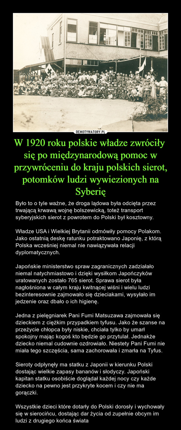 W 1920 roku polskie władze zwróciły się po międzynarodową pomoc w przywróceniu do kraju polskich sierot, potomków ludzi wywiezionych na Syberię – Było to o tyle ważne, że droga lądowa była odcięta przez trwającą krwawą wojnę bolszewicką, toteż transport syberyjskich sierot z powrotem do Polski był kosztowny.Władze USA i Wielkiej Brytanii odmówiły pomocy Polakom. Jako ostatnią deskę ratunku potraktowano Japonię, z którą Polska wcześniej niemal nie nawiązywała relacji dyplomatycznych.Japońskie ministerstwo spraw zagranicznych zadziałało niemal natychmiastowo i dzięki wysiłkom Japończyków uratowanych zostało 765 sierot. Sprawa sierot była nagłośniona w całym kraju kwitnącej wiśni i wielu ludzi bezinteresownie zajmowało się dzieciakami, wysyłało im jedzenie oraz dbało o ich higienę.Jedna z pielęgniarek Pani Fumi Matsuzawa zajmowała się dzieckiem z ciężkim przypadkiem tyfusu. Jako że szanse na przeżycie chłopca były niskie, chciała tylko by umarł spokojny mając kogoś kto będzie go przytulał. Jednakże dziecko niemal cudownie ozdrowiało. Niestety Pani Fumi nie miała tego szczęścia, sama zachorowała i zmarła na Tyfus.Sieroty odpłynęły ma statku z Japonii w kierunku Polski dostając wielkie zapasy bananów i słodyczy. Japoński kapitan statku osobiście doglądał każdej nocy czy każde dziecko na pewno jest przykryte kocem i czy nie ma gorączki.Wszystkie dzieci które dotarły do Polski dorosły i wychowały się w sierocińcu, dostając dar życia od zupełnie obcym im ludzi z drugiego końca świata