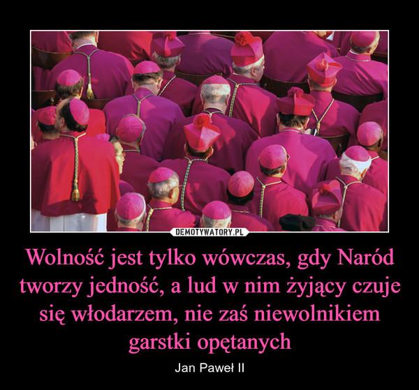 Wolność jest tylko wówczas, gdy Naród tworzy jedność, a lud w nim żyjący czuje się włodarzem, nie zaś niewolnikiem garstki opętanych – Jan Paweł II