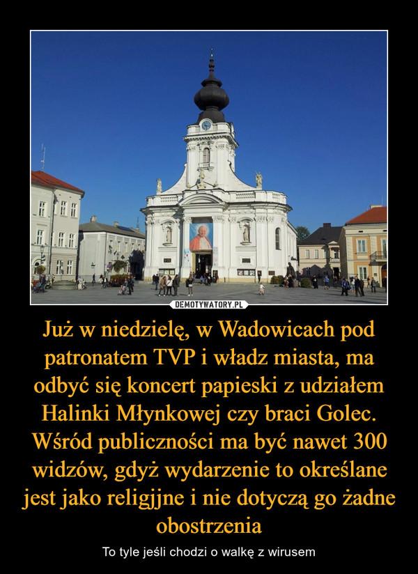 Już w niedzielę, w Wadowicach pod patronatem TVP i władz miasta, ma odbyć się koncert papieski z udziałem Halinki Młynkowej czy braci Golec. Wśród publiczności ma być nawet 300 widzów, gdyż wydarzenie to określane jest jako religjjne i nie dotyczą go żadne obostrzenia – To tyle jeśli chodzi o walkę z wirusem
