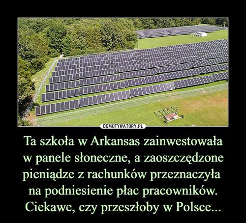 Ta szkoła w Arkansas zainwestowała w panele słoneczne, a zaoszczędzone pieniądze z rachunków przeznaczyła  na podniesienie płac pracowników. Ciekawe, czy przeszłoby w Polsce...