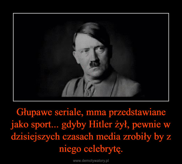 Głupawe seriale, mma przedstawiane jako sport... gdyby Hitler żył, pewnie w dzisiejszych czasach media zrobiły by z niego celebrytę. –