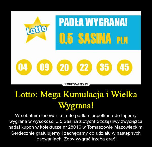 Lotto: Mega Kumulacja i Wielka Wygrana! – W sobotnim losowaniu Lotto padła niespotkana do tej pory wygrana w wysokości 0,5 Sasina złotych! Szczęśliwy zwyciężca nadał kupon w kolekturze nr 28016 w Tomaszowie Mazowieckim. Serdecznie gratulujemy i zachęcamy do udziału w następnych losowaniach. Żeby wygrać trzeba grać!