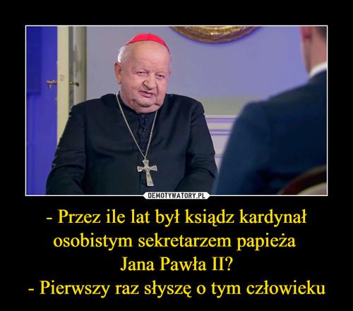 - Przez ile lat był ksiądz kardynał osobistym sekretarzem papieża  Jana Pawła II? - Pierwszy raz słyszę o tym człowieku