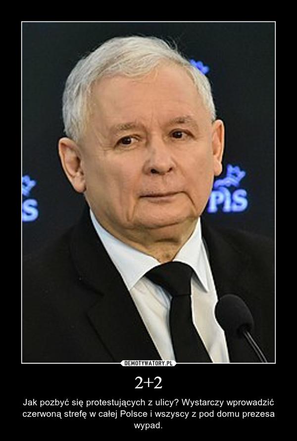 2+2 – Jak pozbyć się protestujących z ulicy? Wystarczy wprowadzić czerwoną strefę w całej Polsce i wszyscy z pod domu prezesa wypad.